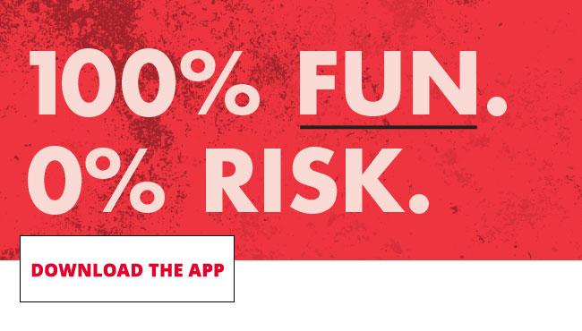 100% FUN. 0% RISK. DOWNLOAD THE APP