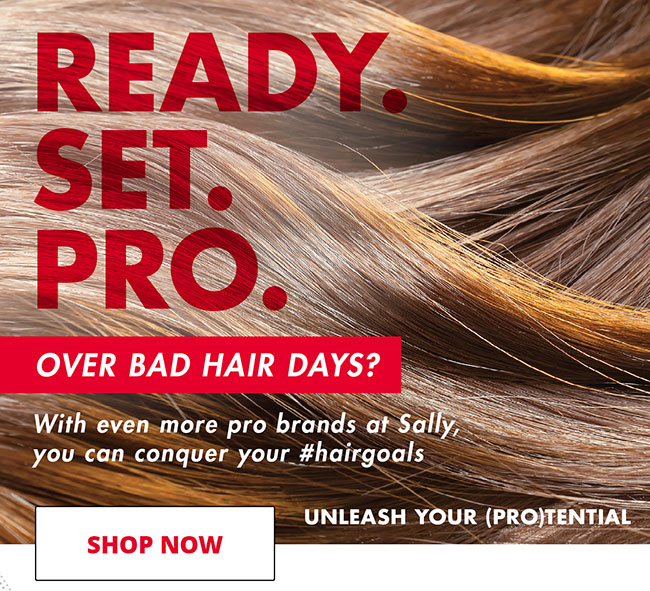 READY. SET. PRO. OVER BAD HAIR DAYS? WITH EVEN MORE PRO BRANDS AT SALLY, YOLU CAN CONQUER YOUR #HAIRGOALS